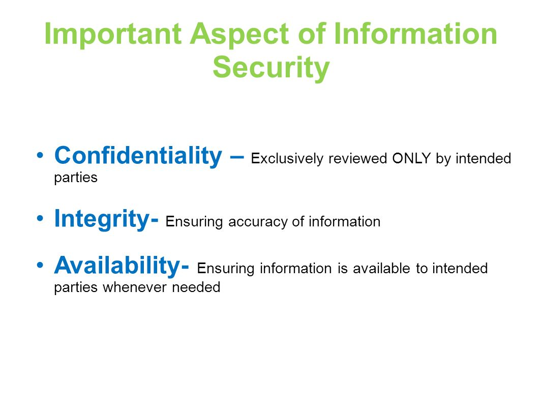 Important Aspect of Information Security Confidentiality – Exclusively reviewed ONLY by intended parties Integrity- Ensuring accuracy of information Availability- Ensuring information is available to intended parties whenever needed