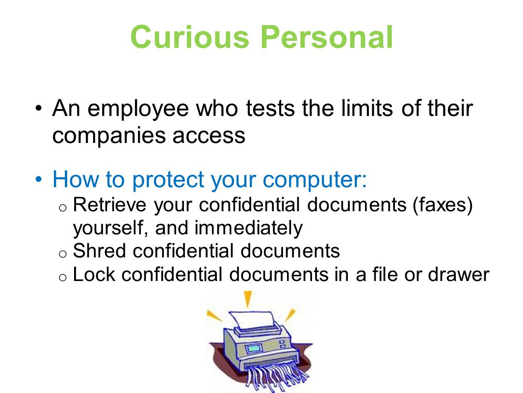 Curious Personal An employee who tests the limits of their companies access How to protect your computer: o Retrieve your confidential documents (faxes) yourself, and immediately o Shred confidential documents o Lock confidential documents in a file or drawer