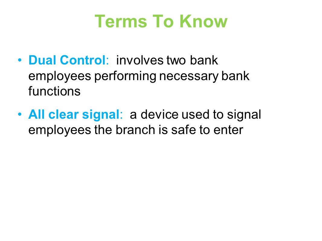Terms To Know Dual Control: involves two bank employees performing necessary bank functions All clear signal: a device used to signal employees the branch is safe to enter