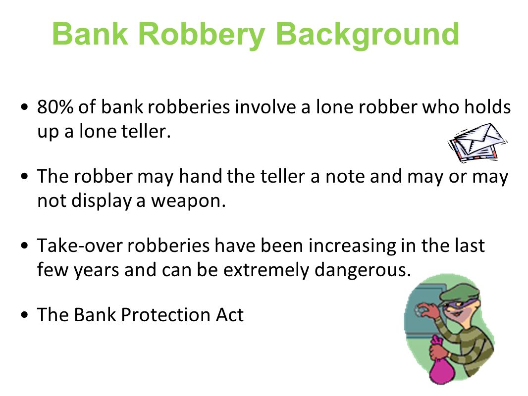 Bank Robbery Background 80% of bank robberies involve a lone robber who holds up a lone teller.
