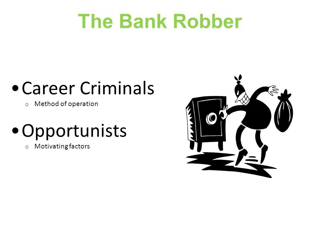 The Bank Robber Career Criminals o Method of operation Opportunists o Motivating factors