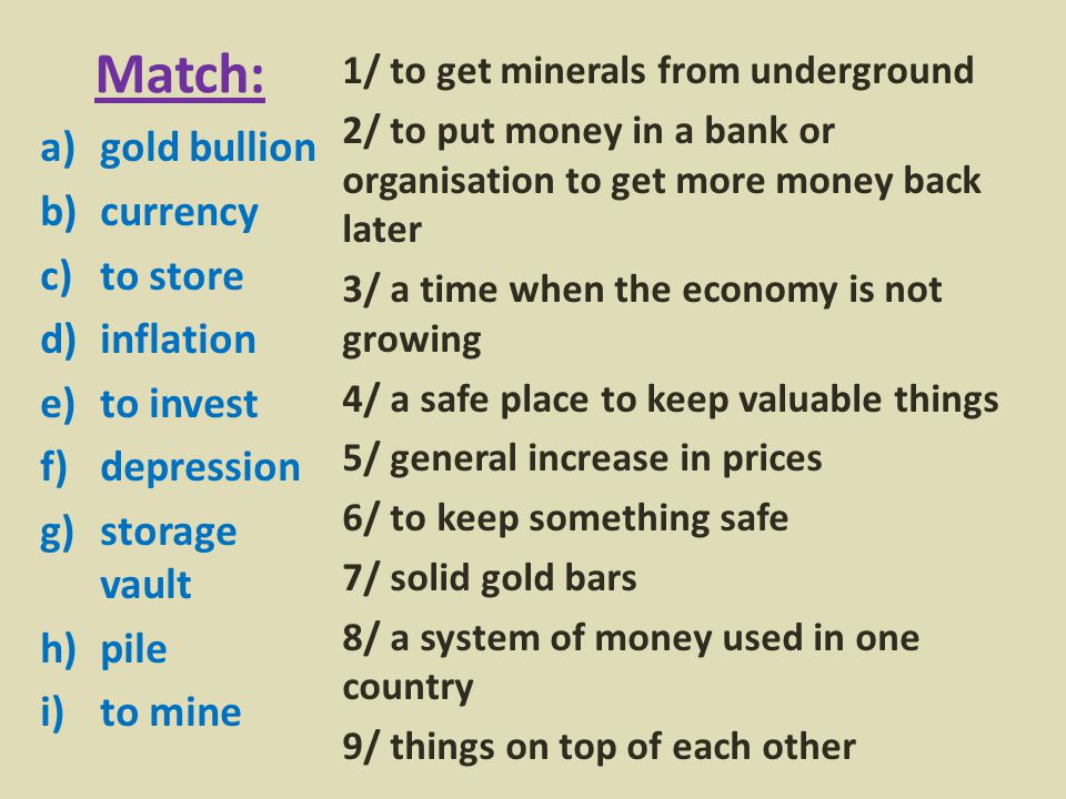 Match: a)gold bullion b)currency c)to store d)inflation e)to invest f)depression g)storage vault h)pile i)to mine 1/ to get minerals from underground 2/ to put money in a bank or organisation to get more money back later 3/ a time when the economy is not growing 4/ a safe place to keep valuable things 5/ general increase in prices 6/ to keep something safe 7/ solid gold bars 8/ a system of money used in one country 9/ things on top of each other