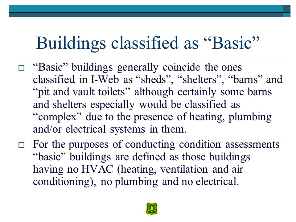Buildings classified as Basic  Basic buildings generally coincide the ones classified in I-Web as sheds , shelters , barns and pit and vault toilets although certainly some barns and shelters especially would be classified as complex due to the presence of heating, plumbing and/or electrical systems in them.