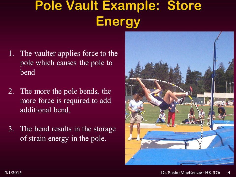 5/1/2015Dr. Sasho MacKenzie - HK 3764 Pole Vault Example: Store Energy 1.The vaulter applies force to the pole which causes the pole to bend 2.The mor