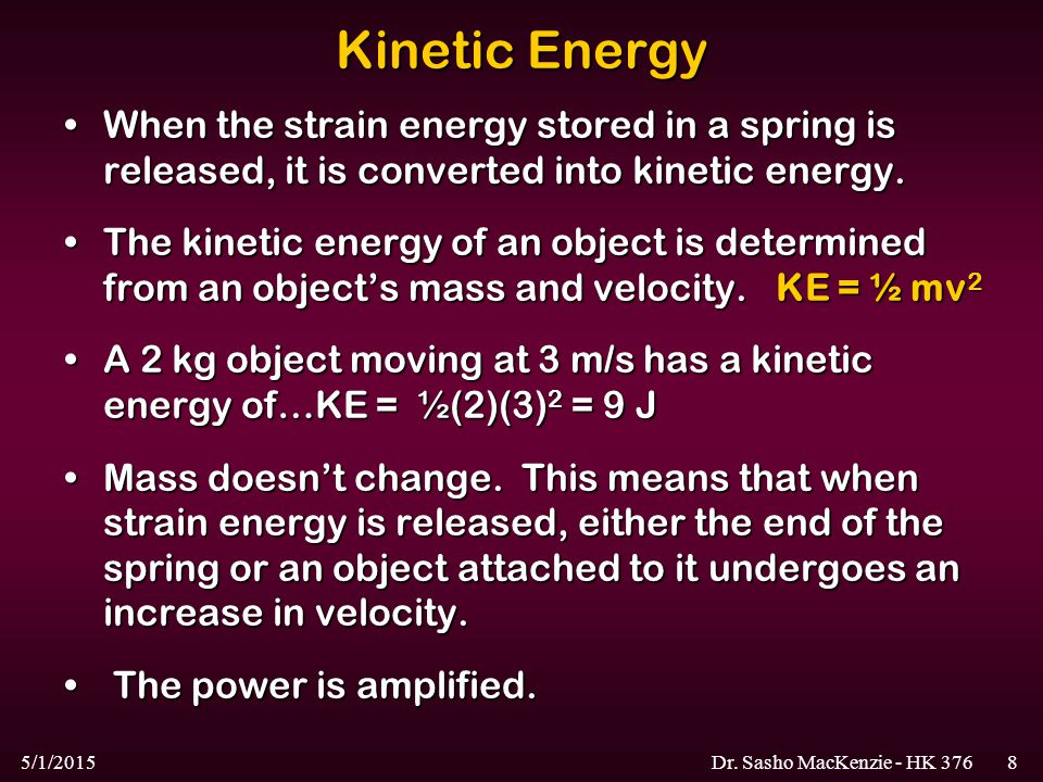 5/1/2015Dr. Sasho MacKenzie - HK 3768 Kinetic Energy When the strain energy stored in a spring is released, it is converted into kinetic energy.When t