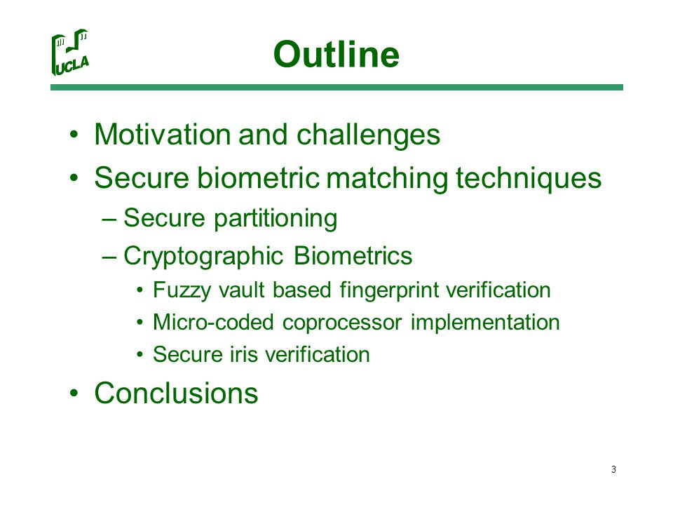3 Outline Motivation and challenges Secure biometric matching techniques –Secure partitioning –Cryptographic Biometrics Fuzzy vault based fingerprint verification Micro-coded coprocessor implementation Secure iris verification Conclusions
