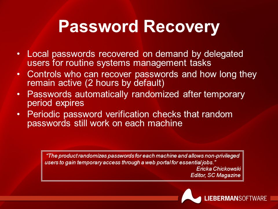 Password Recovery Local passwords recovered on demand by delegated users for routine systems management tasks Controls who can recover passwords and how long they remain active (2 hours by default) Passwords automatically randomized after temporary period expires Periodic password verification checks that random passwords still work on each machine The product randomizes passwords for each machine and allows non-privileged users to gain temporary access through a web portal for essential jobs. Ericka Chickowski Editor, SC Magazine