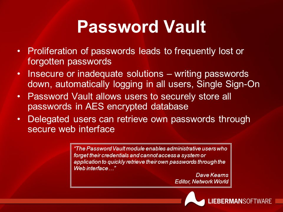 Password Vault Proliferation of passwords leads to frequently lost or forgotten passwords Insecure or inadequate solutions – writing passwords down, automatically logging in all users, Single Sign-On Password Vault allows users to securely store all passwords in AES encrypted database Delegated users can retrieve own passwords through secure web interface The Password Vault module enables administrative users who forget their credentials and cannot access a system or application to quickly retrieve their own passwords through the Web interface… Dave Kearns Editor, Network World