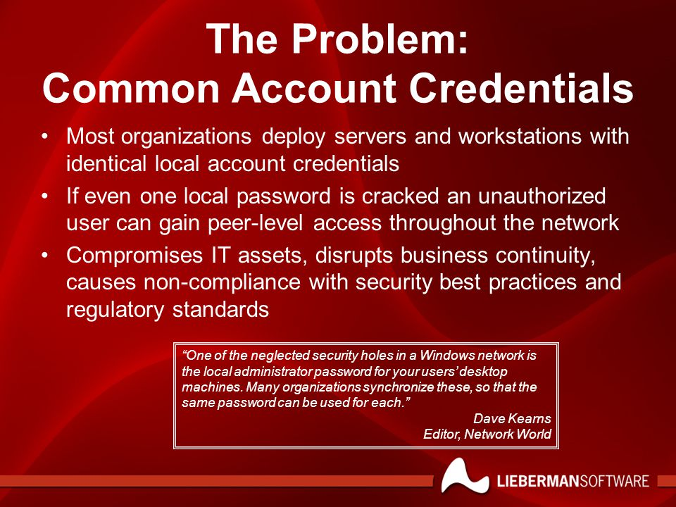 The Problem: Common Account Credentials Most organizations deploy servers and workstations with identical local account credentials If even one local