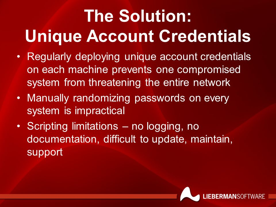 The Solution: Unique Account Credentials Regularly deploying unique account credentials on each machine prevents one compromised system from threatening the entire network Manually randomizing passwords on every system is impractical Scripting limitations – no logging, no documentation, difficult to update, maintain, support