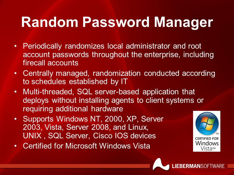 Random Password Manager Periodically randomizes local administrator and root account passwords throughout the enterprise, including firecall accounts Centrally managed, randomization conducted according to schedules established by IT Multi-threaded, SQL server-based application that deploys without installing agents to client systems or requiring additional hardware Supports Windows NT, 2000, XP, Server 2003, Vista, Server 2008, and Linux, UNIX, SQL Server, Cisco IOS devices Certified for Microsoft Windows Vista