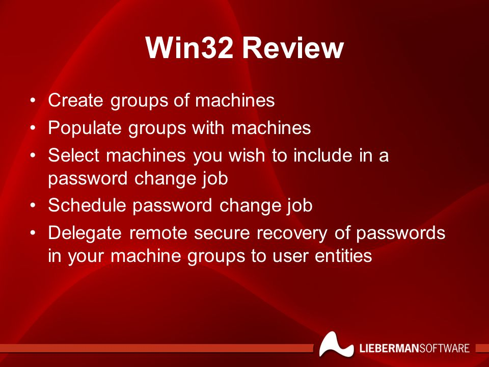 Win32 Review Create groups of machines Populate groups with machines Select machines you wish to include in a password change job Schedule password change job Delegate remote secure recovery of passwords in your machine groups to user entities