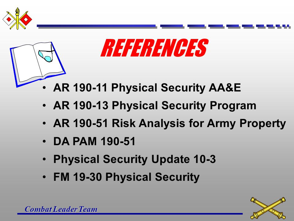 Combat Leader Team REFERENCES AR 190-11 Physical Security AA&E AR 190-13 Physical Security Program AR 190-51 Risk Analysis for Army Property DA PAM 190-51 Physical Security Update 10-3 FM 19-30 Physical Security