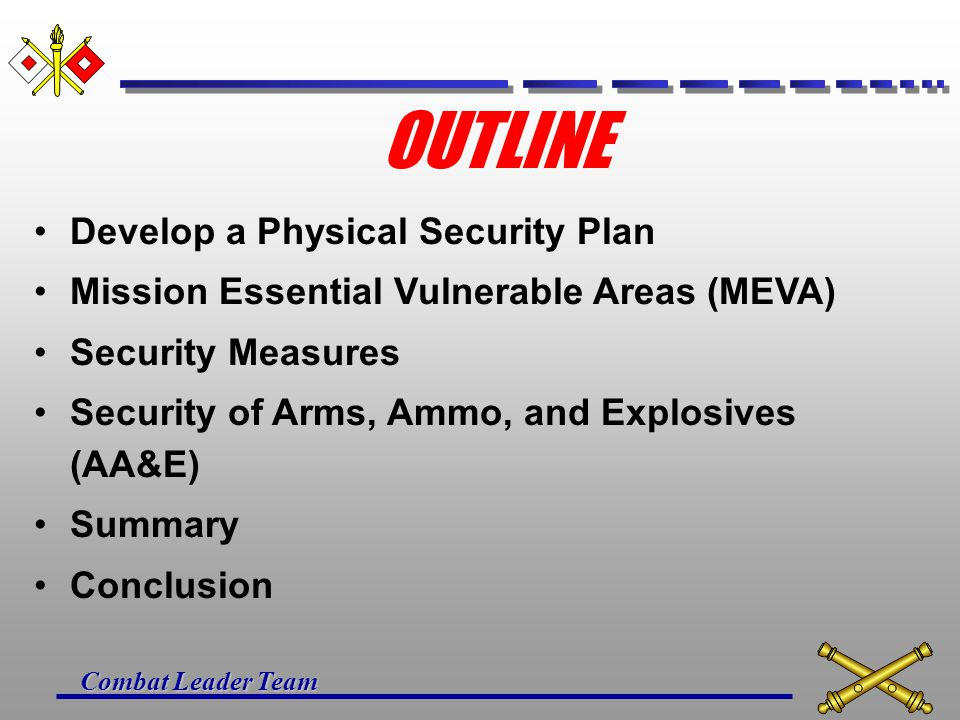 Combat Leader Team SUMMARY DEVELOPING A PHYSICAL SECURITY PLAN MISSION ESSENTIAL VULNERABLE AREAS SECURITY MEASURES SECURITY OF ARMS, AMMO, AND EXPLOSIVES
