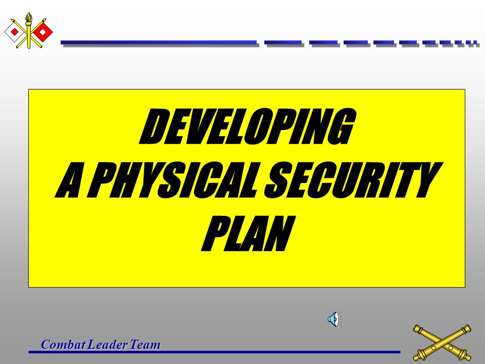 Combat Leader Team OUTLINE Develop a Physical Security Plan Mission Essential Vulnerable Areas (MEVA) Security Measures Security of Arms, Ammo, and Ex