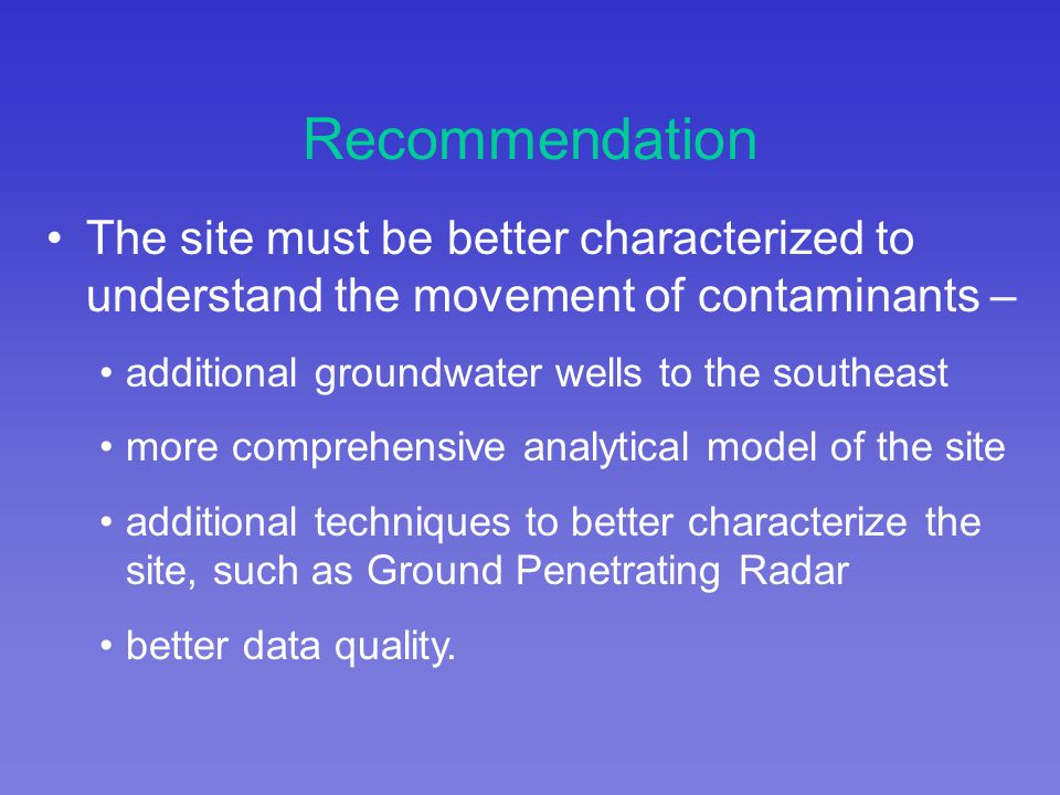 The site must be better characterized to understand the movement of contaminants – additional groundwater wells to the southeast more comprehensive analytical model of the site additional techniques to better characterize the site, such as Ground Penetrating Radar better data quality.