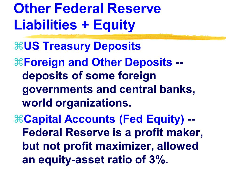 Other Federal Reserve Liabilities + Equity zUS Treasury Deposits zForeign and Other Deposits -- deposits of some foreign governments and central banks, world organizations.