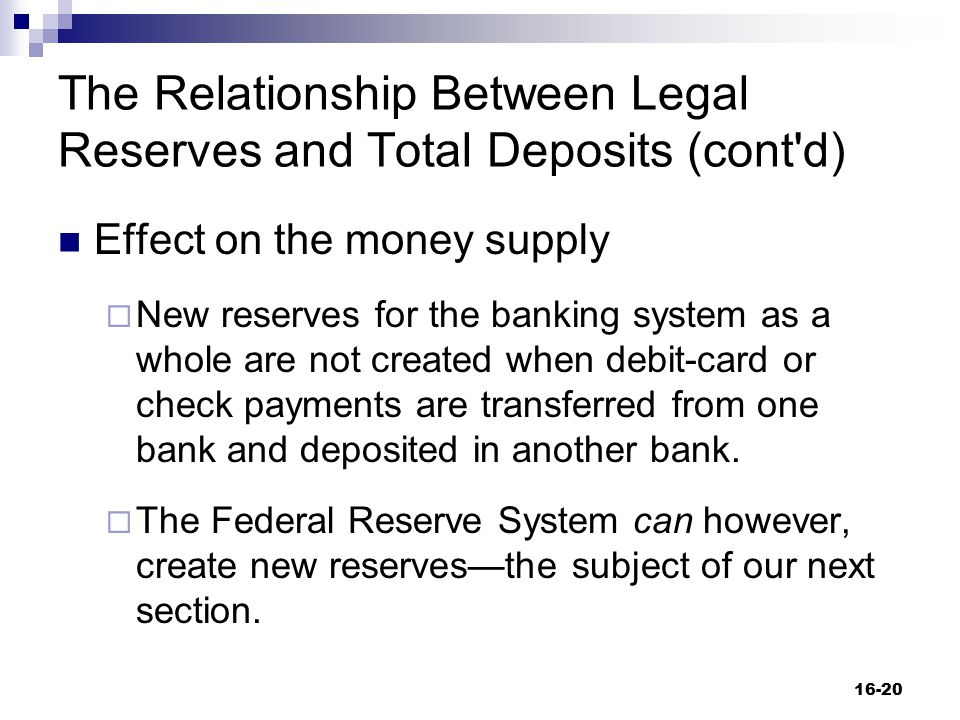The Relationship Between Legal Reserves and Total Deposits (cont'd) Effect on the money supply  New reserves for the banking system as a whole are no