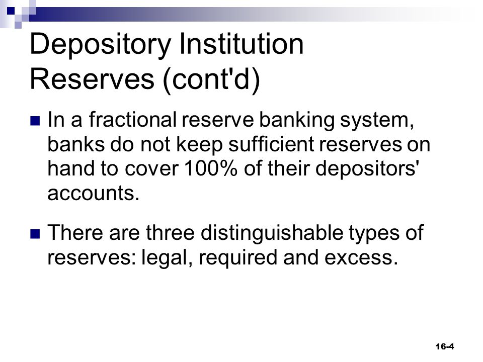 Depository Institution Reserves (cont'd) In a fractional reserve banking system, banks do not keep sufficient reserves on hand to cover 100% of their