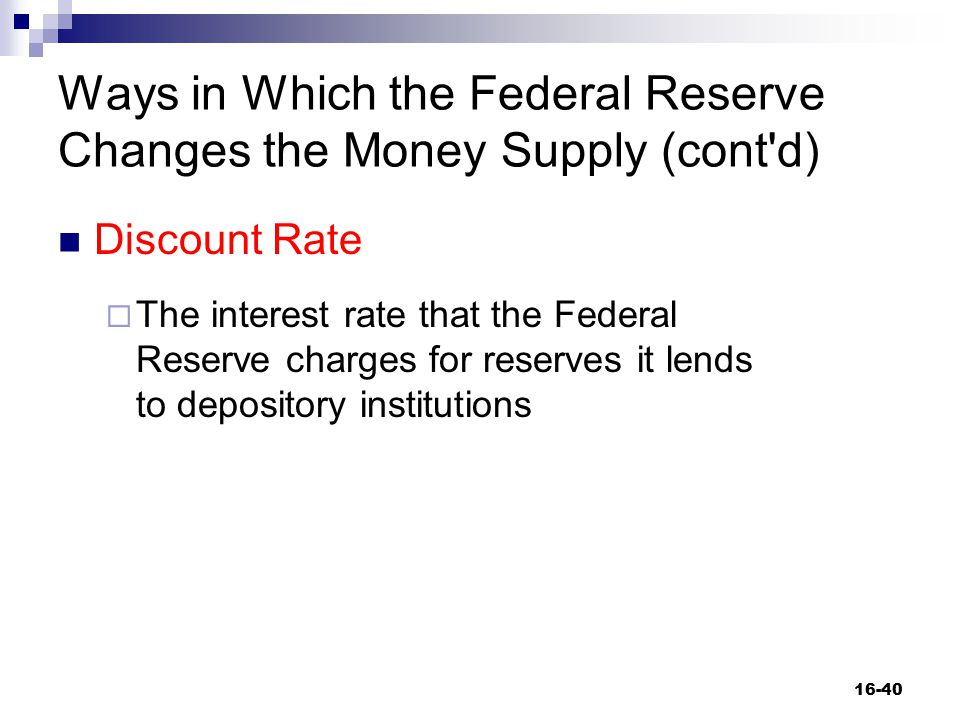Ways in Which the Federal Reserve Changes the Money Supply (cont'd) Discount Rate  The interest rate that the Federal Reserve charges for reserves it