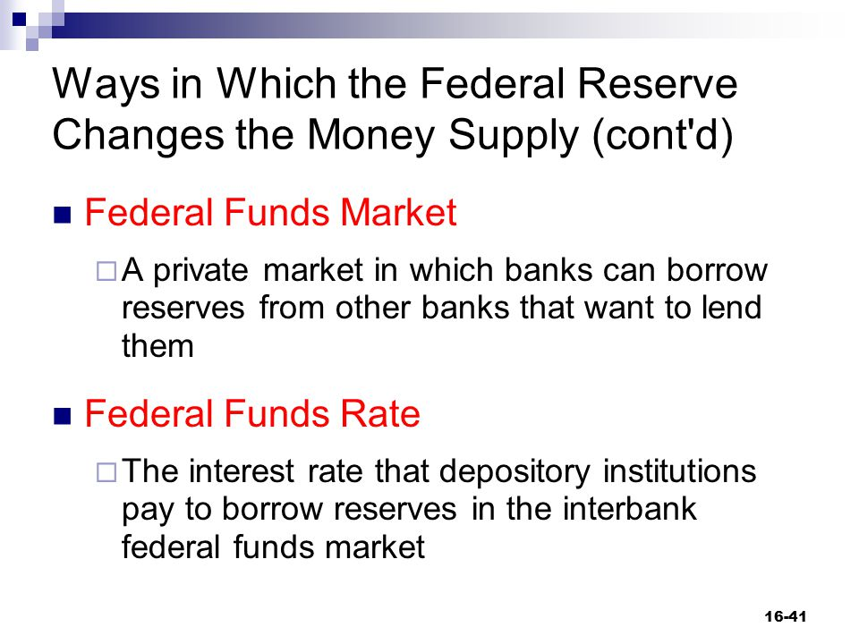Ways in Which the Federal Reserve Changes the Money Supply (cont'd) Federal Funds Market  A private market in which banks can borrow reserves from ot