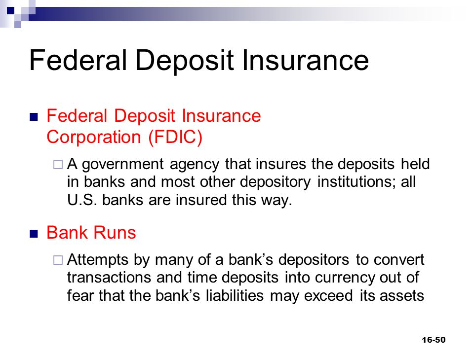 Federal Deposit Insurance Federal Deposit Insurance Corporation (FDIC)  A government agency that insures the deposits held in banks and most other de
