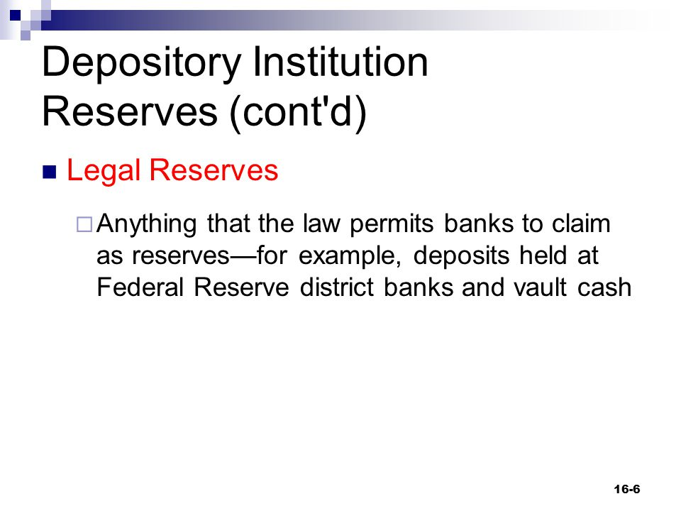 Depository Institution Reserves (cont'd) Legal Reserves  Anything that the law permits banks to claim as reserves—for example, deposits held at Feder