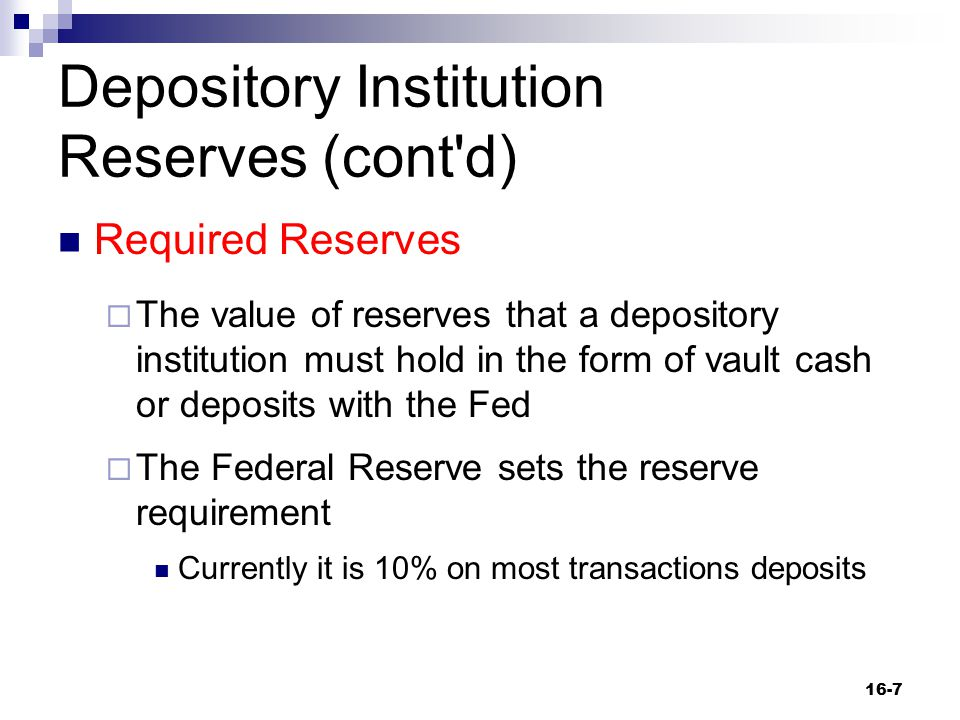 Depository Institution Reserves (cont'd) Required Reserves  The value of reserves that a depository institution must hold in the form of vault cash o