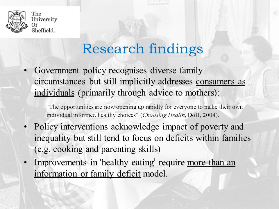 Research findings Government policy recognises diverse family circumstances but still implicitly addresses consumers as individuals (primarily through advice to mothers): The opportunities are now opening up rapidly for everyone to make their own individual informed healthy choices (Choosing Health, DoH, 2004).