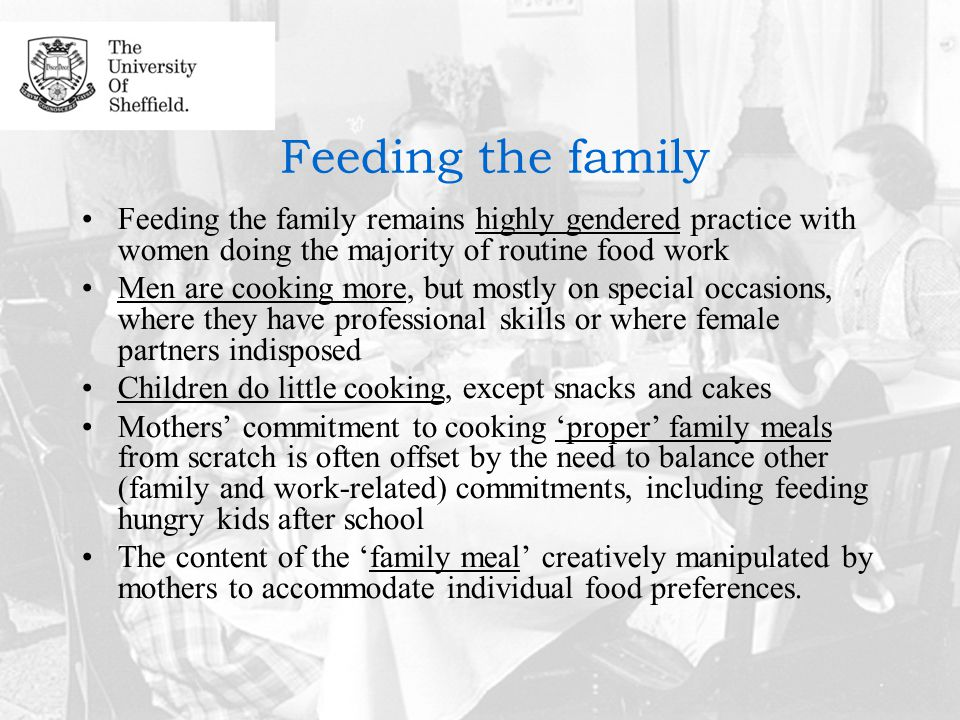 Feeding the family Feeding the family remains highly gendered practice with women doing the majority of routine food work Men are cooking more, but mostly on special occasions, where they have professional skills or where female partners indisposed Children do little cooking, except snacks and cakes Mothers' commitment to cooking 'proper' family meals from scratch is often offset by the need to balance other (family and work-related) commitments, including feeding hungry kids after school The content of the 'family meal' creatively manipulated by mothers to accommodate individual food preferences.