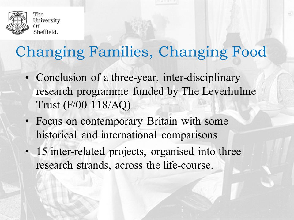 Changing Families, Changing Food Conclusion of a three-year, inter-disciplinary research programme funded by The Leverhulme Trust (F/00 118/AQ) Focus on contemporary Britain with some historical and international comparisons 15 inter-related projects, organised into three research strands, across the life-course.