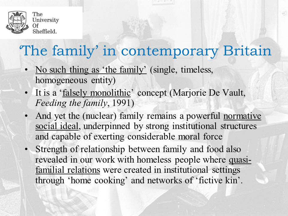 'The family' in contemporary Britain No such thing as 'the family' (single, timeless, homogeneous entity) It is a 'falsely monolithic' concept (Marjorie De Vault, Feeding the family, 1991) And yet the (nuclear) family remains a powerful normative social ideal, underpinned by strong institutional structures and capable of exerting considerable moral force Strength of relationship between family and food also revealed in our work with homeless people where quasi- familial relations were created in institutional settings through 'home cooking' and networks of 'fictive kin'.