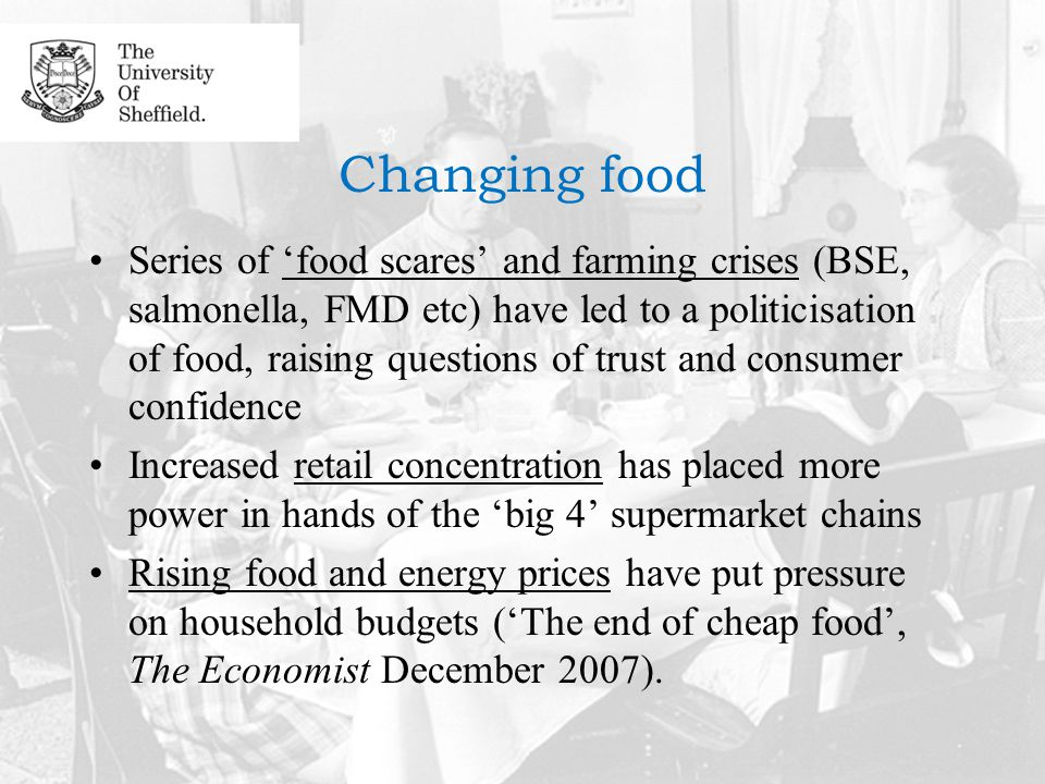Changing food Series of 'food scares' and farming crises (BSE, salmonella, FMD etc) have led to a politicisation of food, raising questions of trust and consumer confidence Increased retail concentration has placed more power in hands of the 'big 4' supermarket chains Rising food and energy prices have put pressure on household budgets ('The end of cheap food', The Economist December 2007).