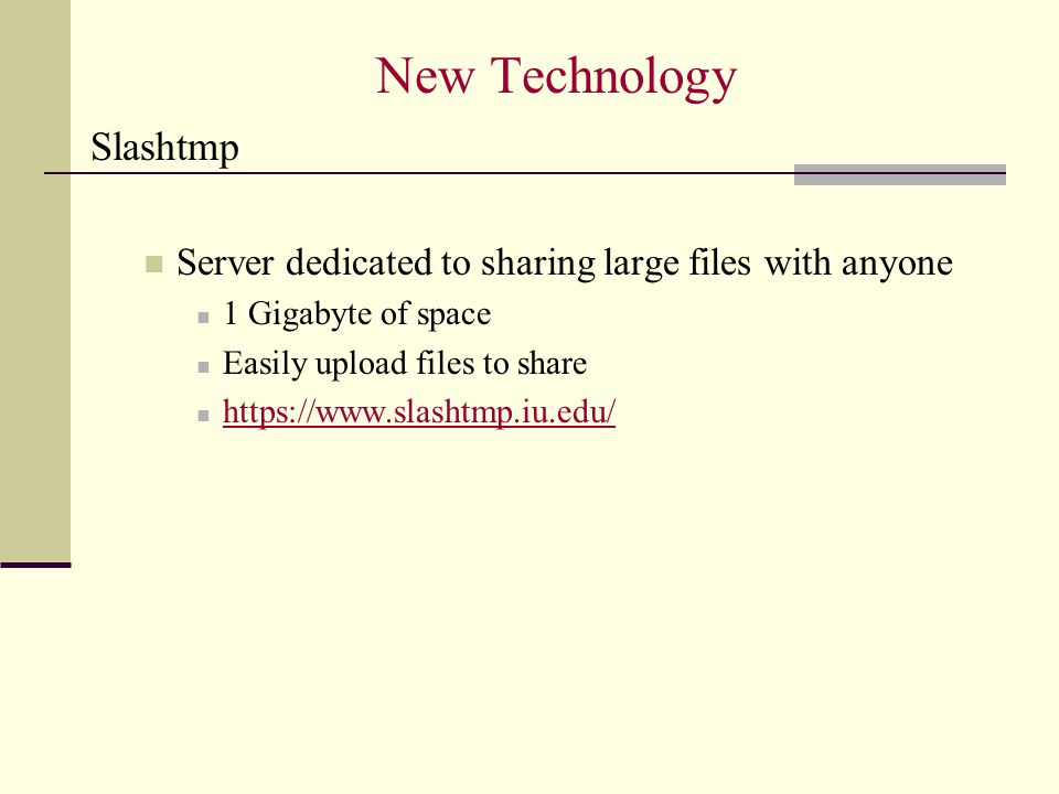 New Technology Slashtmp Server dedicated to sharing large files with anyone 1 Gigabyte of space Easily upload files to share https://www.slashtmp.iu.edu/