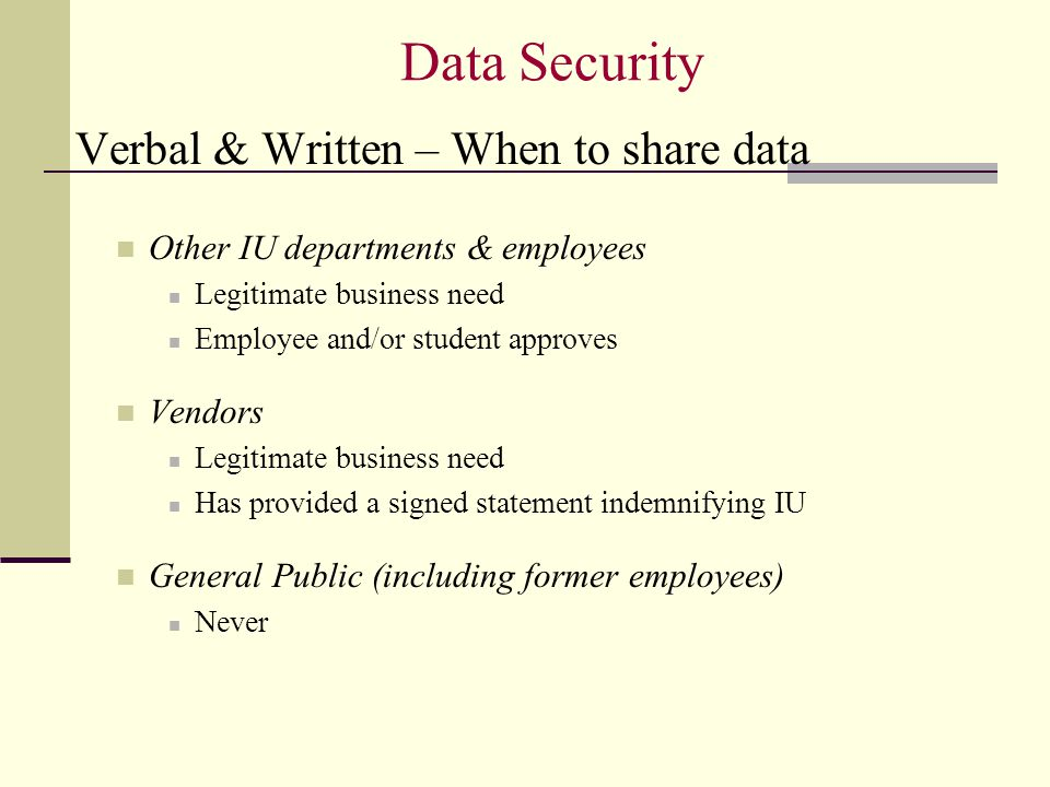 Data Security Verbal & Written – When to share data Other IU departments & employees Legitimate business need Employee and/or student approves Vendors Legitimate business need Has provided a signed statement indemnifying IU General Public (including former employees) Never