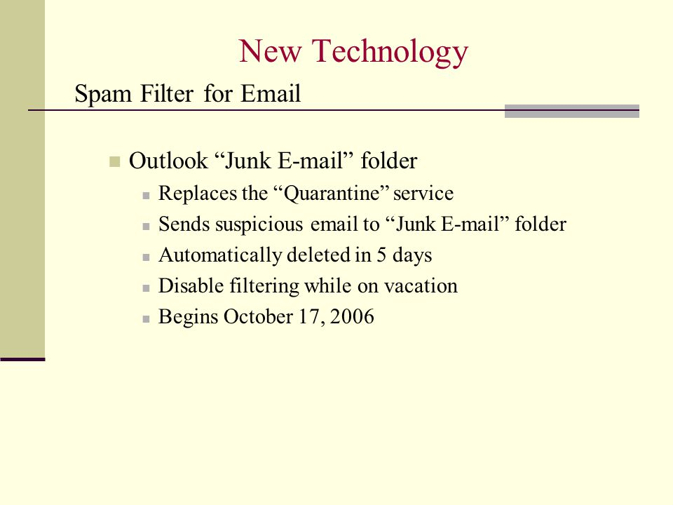 New Technology Spam Filter for Email Outlook Junk E-mail folder Replaces the Quarantine service Sends suspicious email to Junk E-mail folder Automatically deleted in 5 days Disable filtering while on vacation Begins October 17, 2006