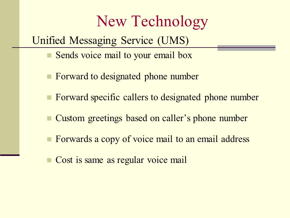 New Technology Unified Messaging Service (UMS) Sends voice mail to your email box Forward to designated phone number Forward specific callers to designated phone number Custom greetings based on caller's phone number Forwards a copy of voice mail to an email address Cost is same as regular voice mail