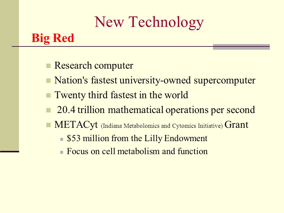 New Technology Big Red Research computer Nation s fastest university-owned supercomputer Twenty third fastest in the world 20.4 trillion mathematical operations per second METACyt (Indiana Metabolomics and Cytomics Initiative) Grant $53 million from the Lilly Endowment Focus on cell metabolism and function