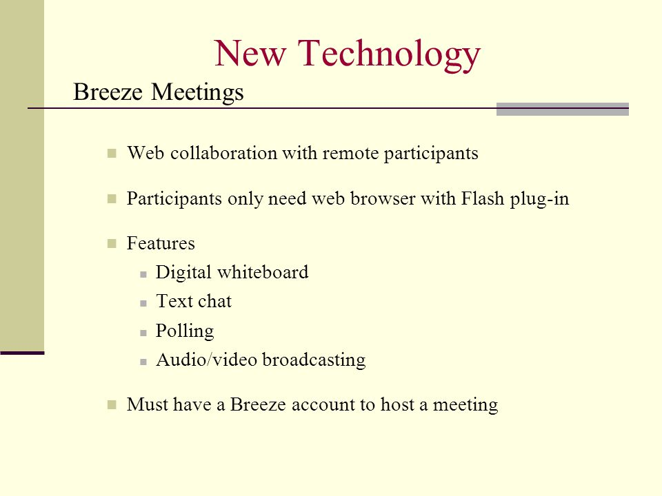 New Technology Breeze Meetings Web collaboration with remote participants Participants only need web browser with Flash plug-in Features Digital whiteboard Text chat Polling Audio/video broadcasting Must have a Breeze account to host a meeting