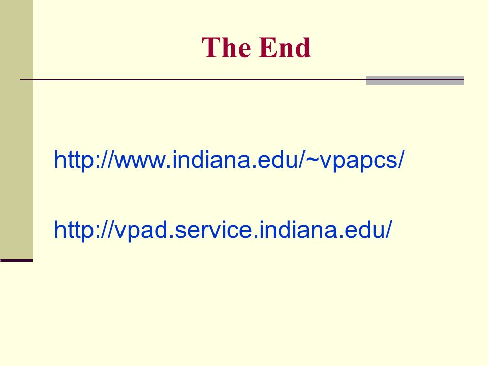 The End http://www.indiana.edu/~vpapcs/ http://vpad.service.indiana.edu/