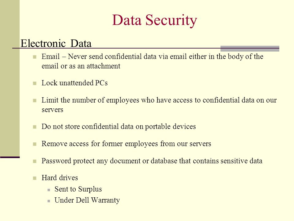 Data Security Electronic Data Email – Never send confidential data via email either in the body of the email or as an attachment Lock unattended PCs Limit the number of employees who have access to confidential data on our servers Do not store confidential data on portable devices Remove access for former employees from our servers Password protect any document or database that contains sensitive data Hard drives Sent to Surplus Under Dell Warranty