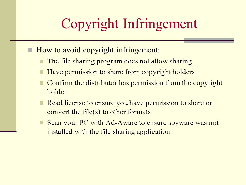 Copyright Infringement How to avoid copyright infringement: The file sharing program does not allow sharing Have permission to share from copyright holders Confirm the distributor has permission from the copyright holder Read license to ensure you have permission to share or convert the file(s) to other formats Scan your PC with Ad-Aware to ensure spyware was not installed with the file sharing application