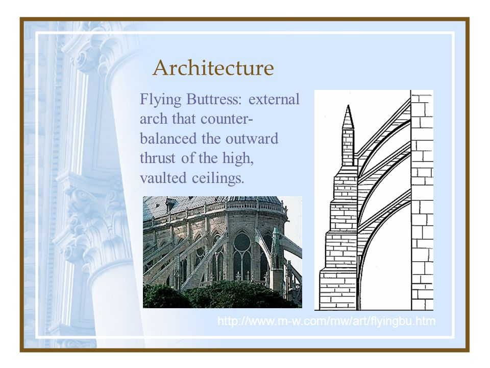 Architecture http://www.m-w.com/mw/art/flyingbu.htm Flying Buttress: external arch that counter- balanced the outward thrust of the high, vaulted ceilings.