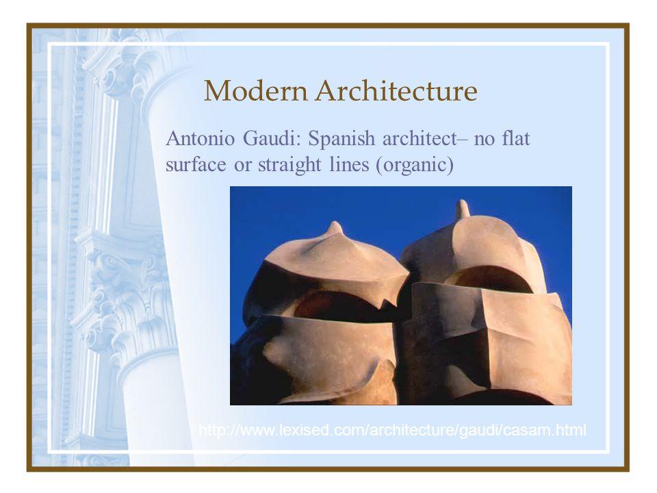 Modern Architecture Antonio Gaudi: Spanish architect– no flat surface or straight lines (organic) http://www.lexised.com/architecture/gaudi/casam.html