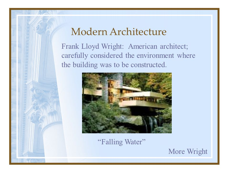 Modern Architecture Frank Lloyd Wright: American architect; carefully considered the environment where the building was to be constructed.