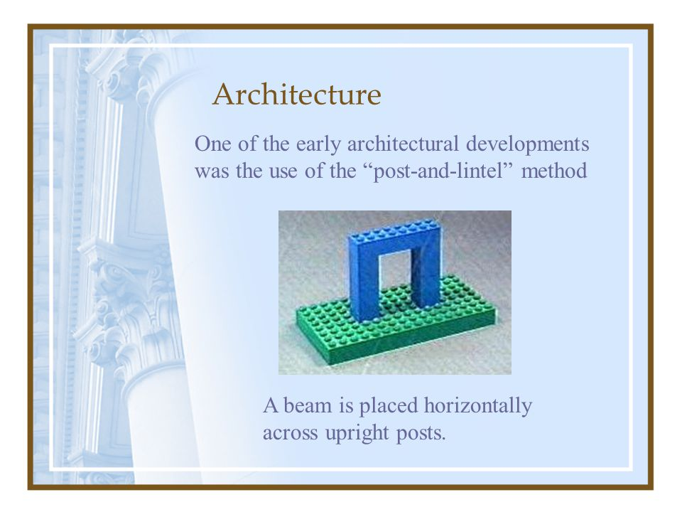 One of the early architectural developments was the use of the post-and-lintel method A beam is placed horizontally across upright posts.