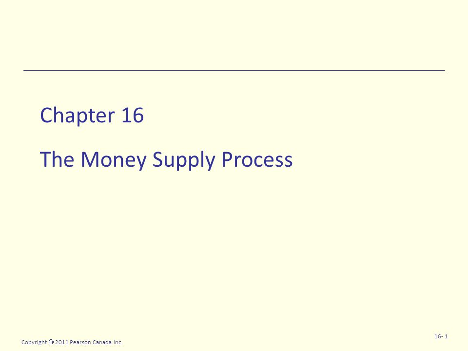 Copyright  2011 Pearson Canada Inc. 16- 1 Chapter 16 The Money Supply Process