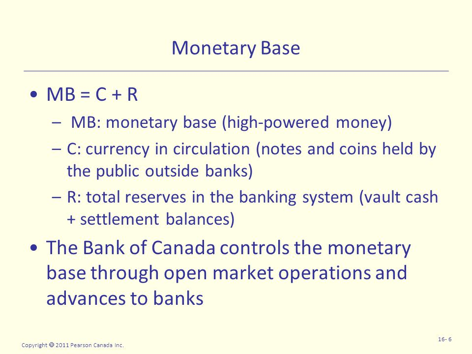 Copyright  2011 Pearson Canada Inc. 16- 6 Monetary Base MB = C + R – MB: monetary base (high-powered money) –C: currency in circulation (notes and co