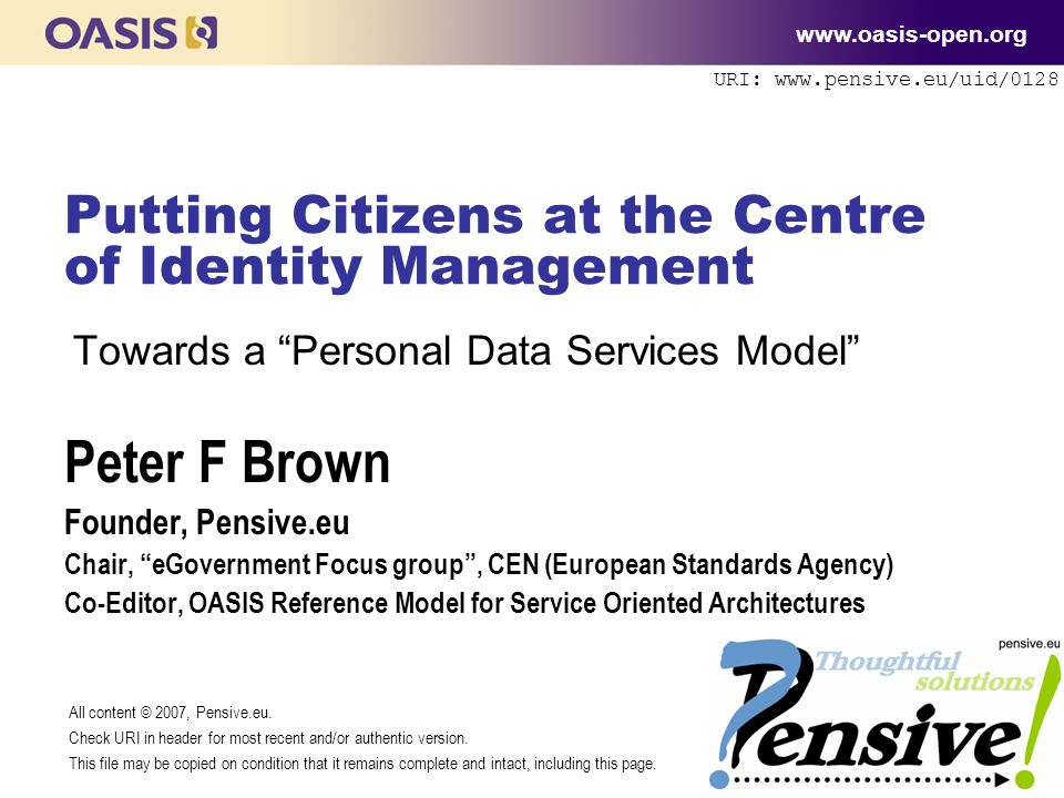 URI: www.pensive.eu/uid/0128 Putting Citizens at the Centre of Identity Management www.oasis-open.org Towards a Personal Data Services Model Peter F Brown Founder, Pensive.eu Chair, eGovernment Focus group , CEN (European Standards Agency) Co-Editor, OASIS Reference Model for Service Oriented Architectures All content © 2007, Pensive.eu.