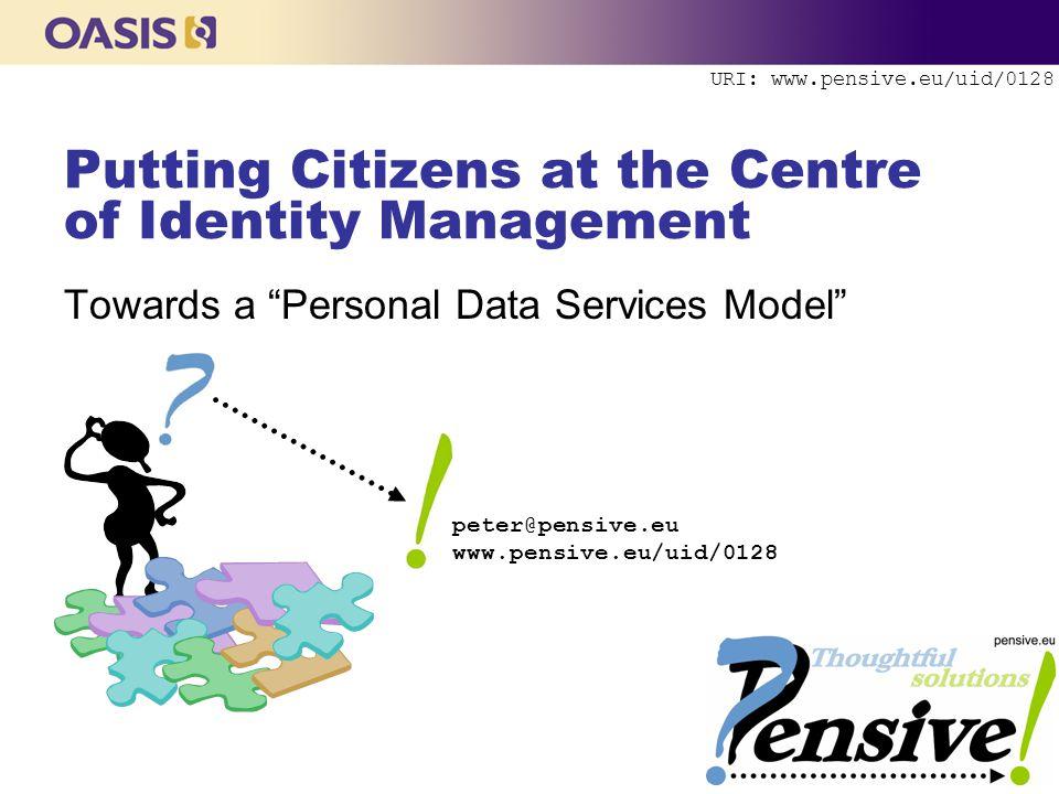 URI: www.pensive.eu/uid/0128 Putting Citizens at the Centre of Identity Management Towards a Personal Data Services Model peter@pensive.eu www.pensive.eu/uid/0128